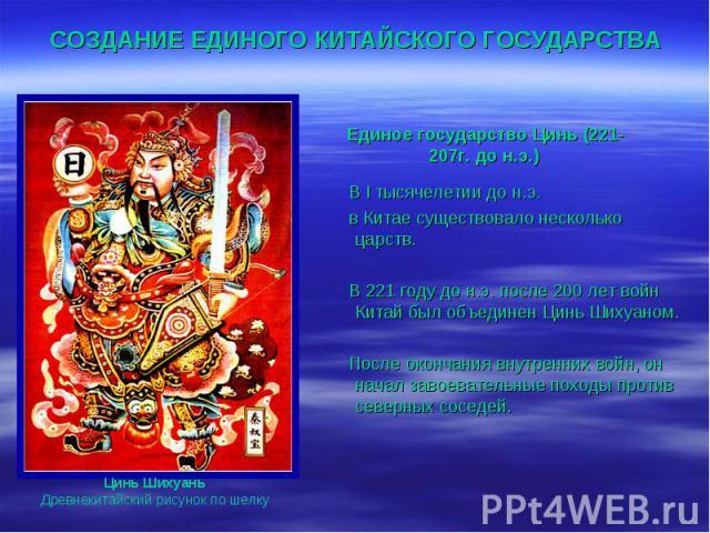 СОЗДАНИЕ ЕДИНОГО КИТАЙСКОГО ГОСУДАРСТВА Единое государство Цинь (221-207г. до н.э.) В I тысячелетии до н.э. в Китае существовало несколько царств. В 221 году до н.э. после 200 лет войн Китай был объединен Цинь Шихуаном. После окончания внутренних во…