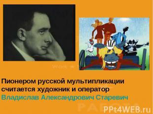 Пионером русской мультипликации считается художник и оператор Владислав Александ