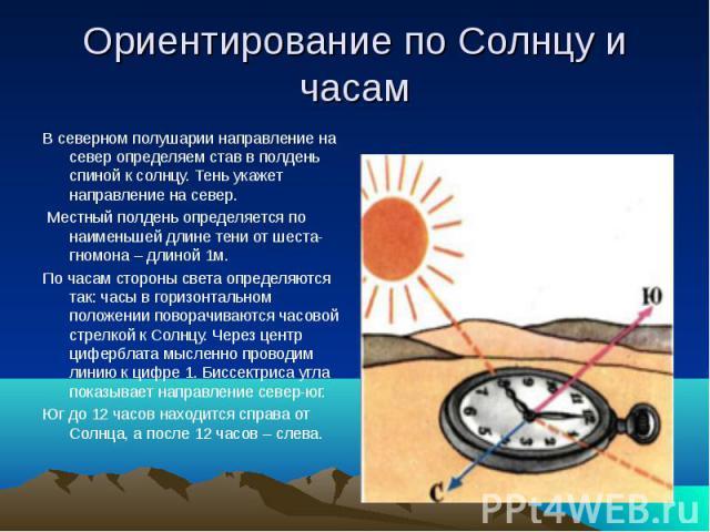 Ориентирование по Солнцу и часам В северном полушарии направление на север определяем став в полдень спиной к солнцу. Тень укажет направление на север. Местный полдень определяется по наименьшей длине тени от шеста-гномона – длиной 1м.По часам сторо…