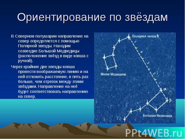 Ориентирование по звёздам В Северном полушарии направление на север определяется с помощью Полярной звезды. Находим созвездие Большой Медведицы (расположение звёзд в виде ковша с ручкой).Через крайние две звезды ковша провести воображаемую линию и н…