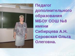 Педагог дополнительного образования МБОУ СОШ №8 имени Сибирцева А.Н. Серовская О