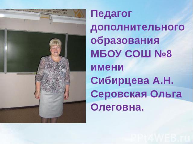 Педагог дополнительного образования МБОУ СОШ №8 имени Сибирцева А.Н. Серовская Ольга Олеговна.