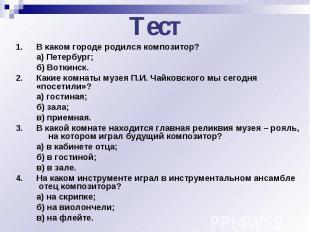 Тест1.В каком городе родился композитор?а) Петербург;б) Воткинск.2.Какие комнаты