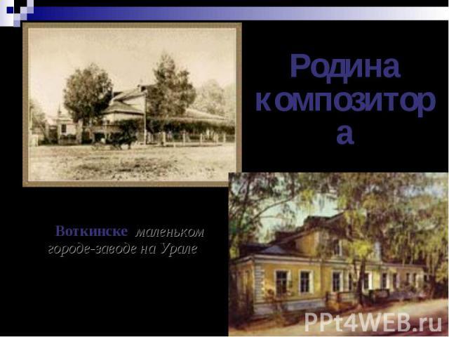 Родина композитораПетр Ильич Чайковский родился в 1840 году в Воткинске, маленьком городе-заводе на Урале. (Ныне этот городок расположен в Удмуртии). Там отец композитора служил директором Горного завода.
