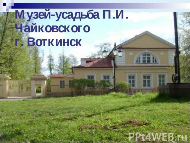 Музей-усадьба П.И. Чайковскогог. Воткинск