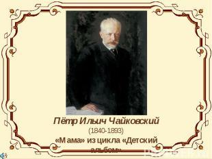 Пётр Ильич Чайковский(1840-1893)«Мама» из цикла «Детский альбом»