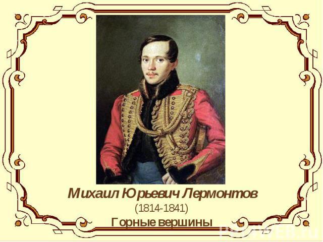 Михаил Юрьевич Лермонтов(1814-1841)Горные вершины