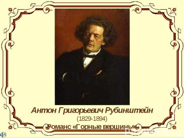 Антон Григорьевич Рубинштейн(1829-1894)Романс «Горные вершины»