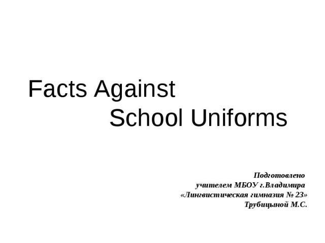 Facts Against School Uniforms Подготовлено учителем МБОУ г.Владимира «Лингвистическая гимназия № 23» Трубицыной М.С.