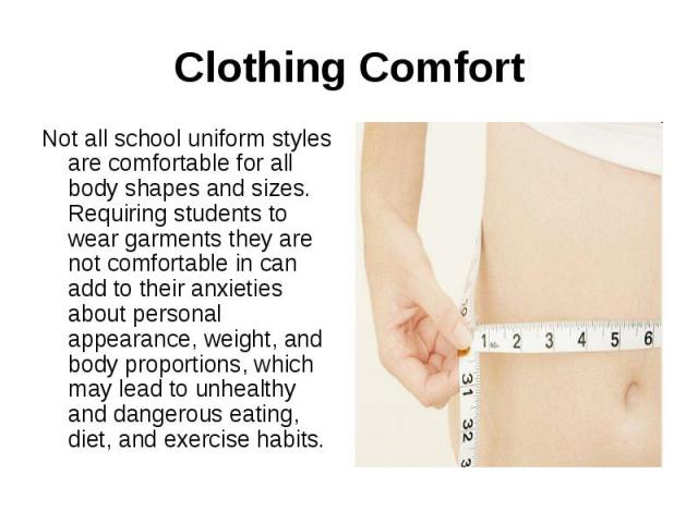 Clothing ComfortNot all school uniform styles are comfortable for all body shapes and sizes. Requiring students to wear garments they are not comfortable in can add to their anxieties about personal appearance, weight, and body proportions, which ma…