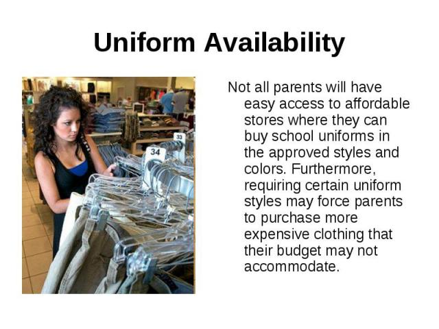 Uniform AvailabilityNot all parents will have easy access to affordable stores where they can buy school uniforms in the approved styles and colors. Furthermore, requiring certain uniform styles may force parents to purchase more expensive clothing …