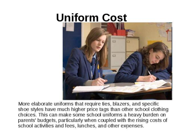 Uniform Cost More elaborate uniforms that require ties, blazers, and specific shoe styles have much higher price tags than other school clothing choices. This can make some school uniforms a heavy burden on parents' budgets, particularly when couple…