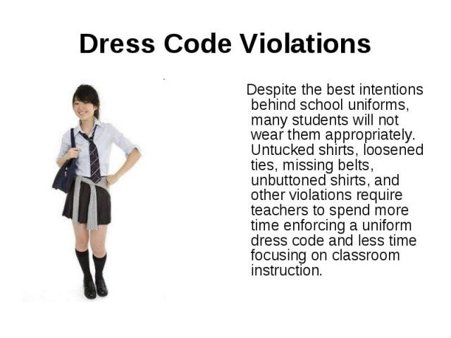 Dress Code Violations Despite the best intentions behind school uniforms, many students will not wear them appropriately. Untucked shirts, loosened ties, missing belts, unbuttoned shirts, and other violations require teachers to spend more time enfo…