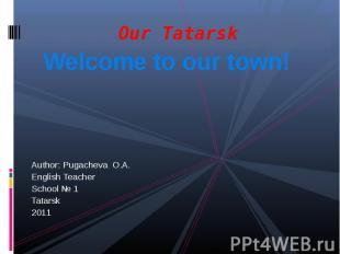 Our TatarskWelcome to our town!Author: Pugacheva O.A.English Teacher School № 1