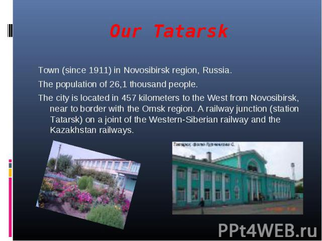 Our Tatarsk Town (since 1911) in Novosibirsk region, Russia. The population of 26,1 thousand people.The city is located in 457 kilometers to the West from Novosibirsk, near to border with the Omsk region. A railway junction (station Tatarsk) on a jo…
