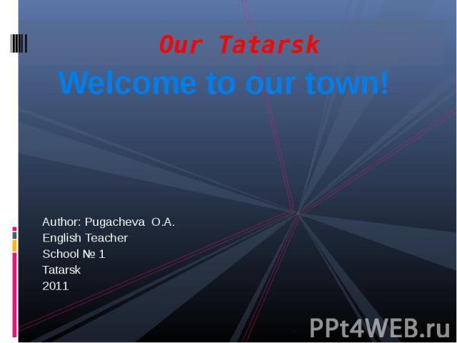 Our TatarskWelcome to our town!Author: Pugacheva O.A.English Teacher School № 1 Tatarsk2011