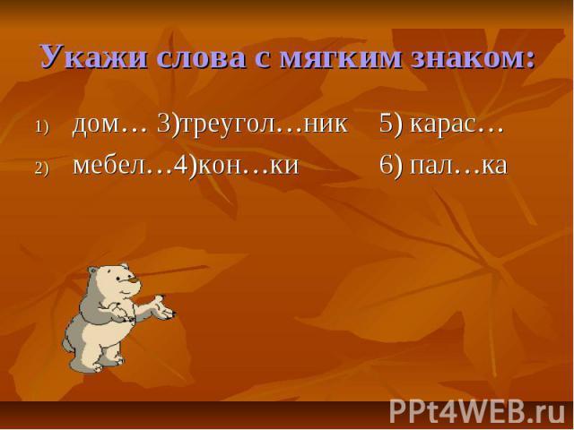 Укажи слова с мягким знаком:дом… 3)треугол…ник5) карас…мебел…4)кон…ки6) пал…ка