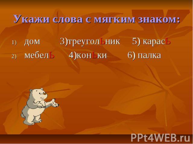 Укажи слова с мягким знаком:дом 3)треуголЬник 5) карасЬмебелЬ 4)конЬки6) палка