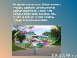 То, насколько просто будет делать пузыри, зависит от множества разных факторов.