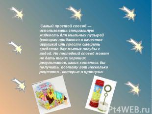 Самый простой способ — использовать специальную жидкость для мыльных пузырей (ко