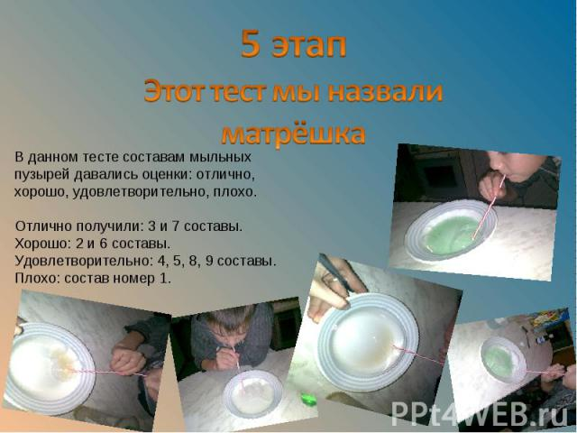 5 этапЭтот тест мы назвали матрёшкаВ данном тесте составам мыльных пузырей давались оценки: отлично, хорошо, удовлетворительно, плохо. Отлично получили: 3 и 7 составы. Хорошо: 2 и 6 составы. Удовлетворительно: 4, 5, 8, 9 составы. Плохо: состав номер 1.