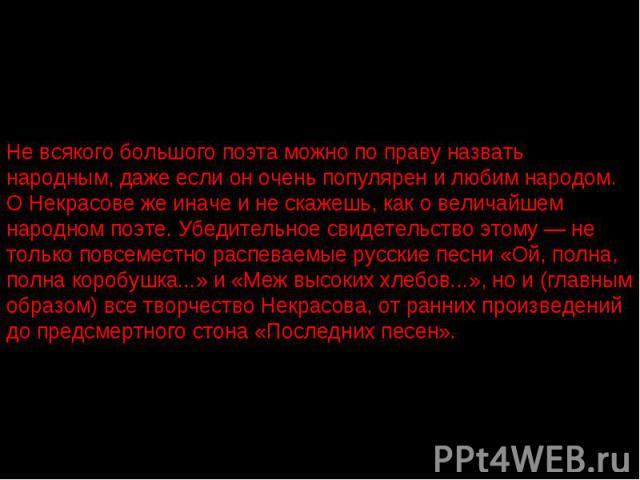 Не всякого большого поэта можно по праву назвать народным, даже если он очень популярен и любим народом. О Некрасове же иначе и не скажешь, как о величайшем народном поэте. Убедительное свидетельство этому — не только повсеместно распеваемые русские…