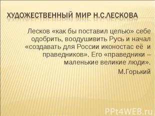 Художественный мир Н.С.Лескова Лесков «как бы поставил целью» себе одобрить, воо