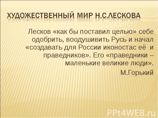 Художественный мир Н.С.Лескова Лесков «как бы поставил целью» себе одобрить, воодушивить Русь и начал «создавать для России иконостас её и праведников». Его «праведники – маленькие великие люди».М.Горький