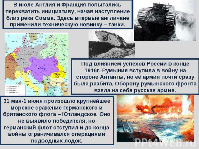 В июле Англия и Франция попытались перехватить инициативу, начав наступление близ реки Сомма. Здесь впервые англичане применили техническую новинку – танки.Под влиянием успехов России в конце 1916г. Румыния вступила в войну на стороне Антанты, но её…