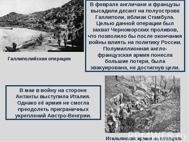 В феврале англичане и французы высадили десант на полуострове Галлиполи, вблизи Стамбула. Целью данной операции был захват Черноморских проливов, что позволило бы после окончания войны влиять на политику России. Полумиллионная англо-французская арми…