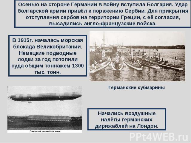 Осенью на стороне Германии в войну вступила Болгария. Удар болгарской армии привёл к поражению Сербии. Для прикрытия отступления сербов на территории Греции, с её согласия, высадились англо-французские войска.В 1915г. началась морская блокада Велико…