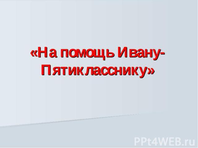 На помощь Ивану-Пятикласснику
