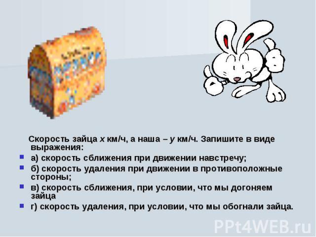 Скорость зайца х км/ч, а наша – у км/ч. Запишите в виде выражения:а) скорость сближения при движении навстречу;б) скорость удаления при движении в противоположные стороны;в) скорость сближения, при условии, что мы догоняем зайцаг) скорость удаления,…