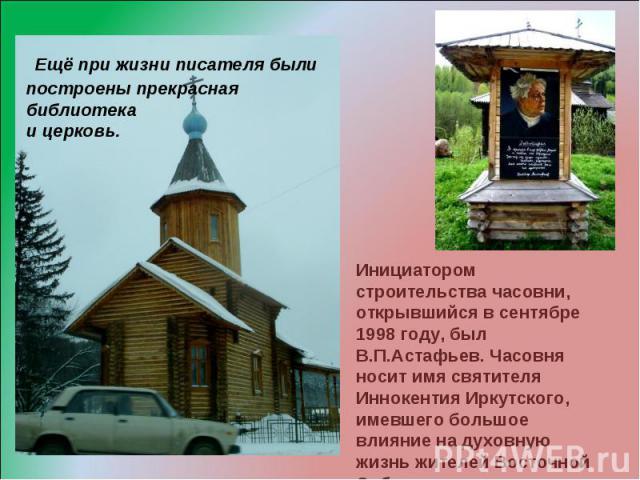 Ещё при жизни писателя были построены прекрасная библиотека и церковь. Инициатором строительства часовни, открывшийся в сентябре 1998 году, был В.П.Астафьев. Часовня носит имя святителя Иннокентия Иркутского, имевшего большое влияние на духовную жиз…