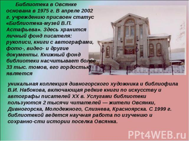 Библиотека в Овсянке основана в 1975 г. В апреле 2002 г. учреждению присвоен статус «Библиотека-музей В.П. Астафьева». Здесь хранится личный фонд писателя: рукописи, книги с автографами, фото-, видео- и другие документы. Книжный фонд библиотеки насч…