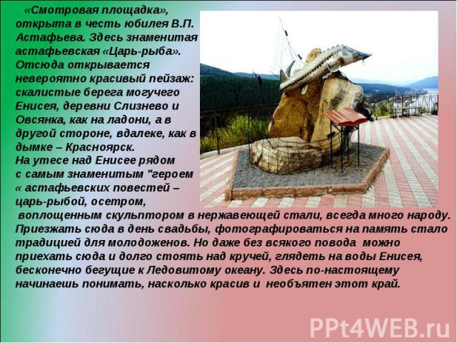 «Смотровая площадка», открыта в честь юбилея В.П. Астафьева. Здесь знаменитая астафьевская «Царь-рыба». Отсюда открывается невероятно красивый пейзаж: скалистые берега могучего Енисея, деревни Слизнево и Овсянка, как на ладони, а в другой стороне, в…