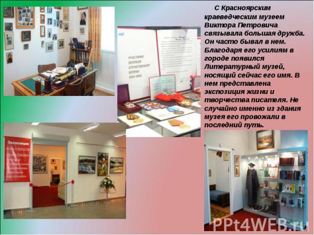 С Красноярским краеведческим музеем Виктора Петровича связывала большая дружба. Он часто бывал в нем. Благодаря его усилиям в городе появился Литературный музей, носящий сейчас его имя. В нем представлена экспозиция жизни и творчества писателя. Не с…