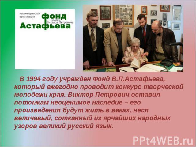 В 1994 году учрежден Фонд В.П.Астафьева, который ежегодно проводит конкурс творческой молодежи края. Виктор Петрович оставил потомкам неоценимое наследие – его произведения будут жить в веках, неся величавый, сотканный из ярчайших народных узоров ве…