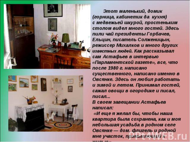 Этот маленький, домик (горница, кабинетик да кухня)с медвежьей шкурой, простеньким столом видел много гостей. Здесь пили чай президенты Горбачев, Ельцин, писатель Солженицын, режиссер Михалков и много других известных людей. Как рассказывал сам Аста…