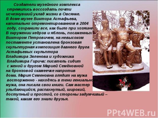 Создатели музейного комплекса стремились воссоздать почти исчезнувший уклад жизни в Овсянке. В доме-музее Виктора Астафьева, капитально отремонтированном в 2004 году, сохранили все, как было при хозяине. В окружении кедров и яблонь, посаженных Викто…