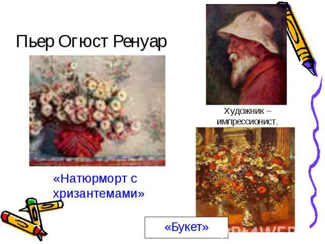Пьер Огюст РенуарХудожник – импрессионист.«Натюрморт с хризантемами»«Букет»