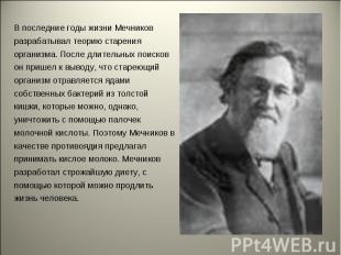 В последние годы жизни Мечников разрабатывал теорию старения организма. После дл