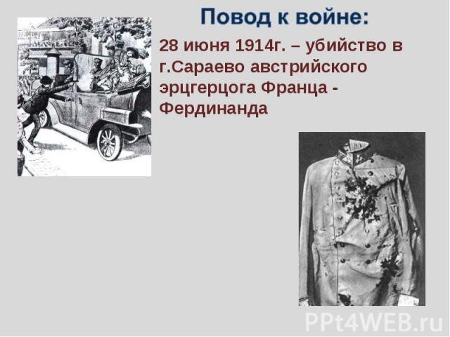 Повод к войне:28 июня 1914г. – убийство в г.Сараево австрийского эрцгерцога Франца - Фердинанда