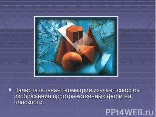 Начертательная геометрия изучает способы изображения пространственных форм на пл