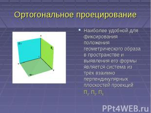 Ортогональное проецированиеНаиболее удобной для фиксирования положения геометрич