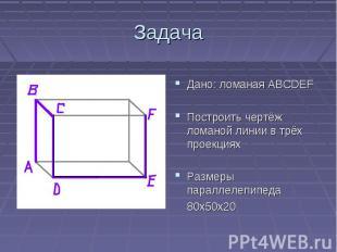 ЗадачаДано: ломаная АВСDEFПостроить чертёж ломаной линии в трёх проекцияхРазмеры
