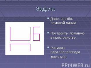 ЗадачаДано: чертёж ломаной линииПостроить: ломаную в пространствеРазмеры паралле