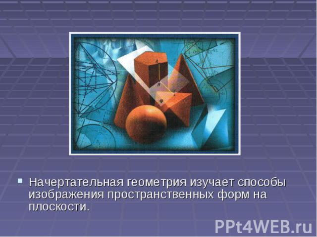 Начертательная геометрия изучает способы изображения пространственных форм на плоскости.