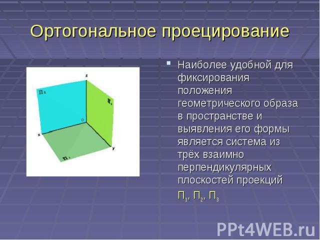 Ортогональное проецированиеНаиболее удобной для фиксирования положения геометрического образа в пространстве и выявления его формы является система из трёх взаимно перпендикулярных плоскостей проекций П1, П2, П3