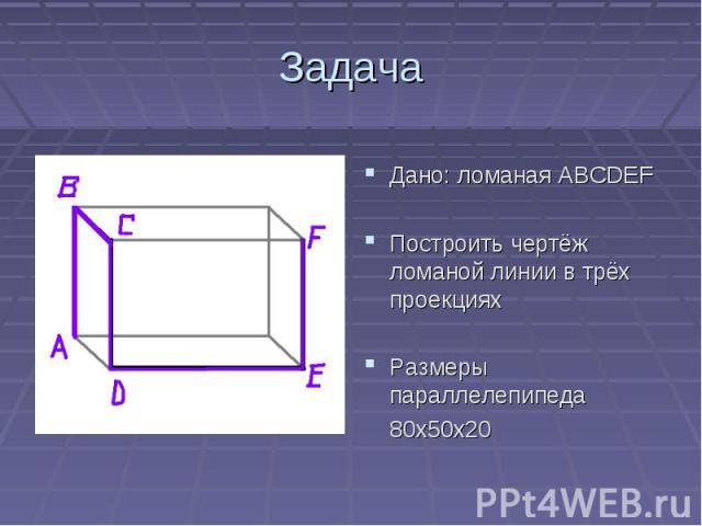 ЗадачаДано: ломаная АВСDEFПостроить чертёж ломаной линии в трёх проекцияхРазмеры параллелепипеда 80х50х20